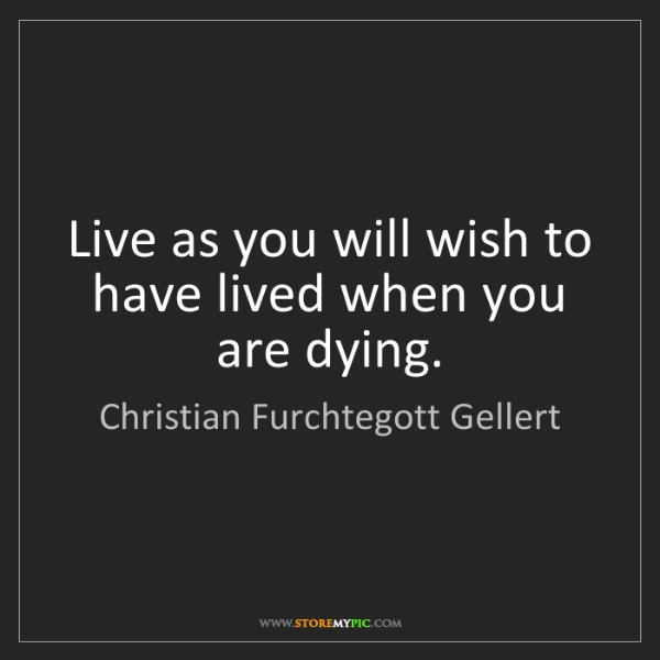 Christian Furchtegott Gellert: Live as you will wish to have lived when you are dying.