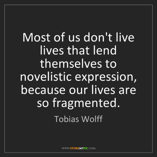 Tobias Wolff: Most of us don't live lives that lend themselves to novelistic...