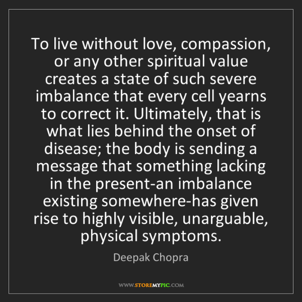 Deepak Chopra: To live without love, compassion, or any other spiritual...
