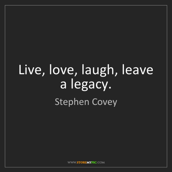 Stephen Covey: Live, love, laugh, leave a legacy.