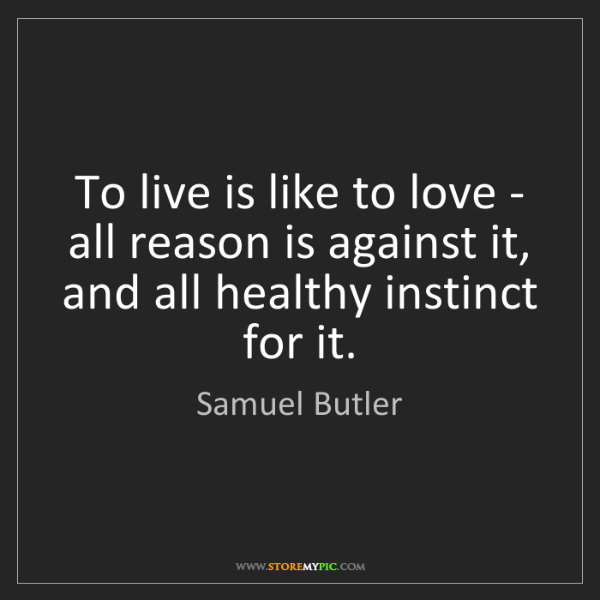 Samuel Butler: To live is like to love - all reason is against it, and...
