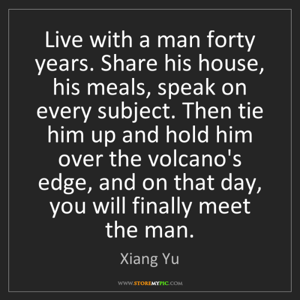Xiang Yu: Live with a man forty years. Share his house, his meals,...