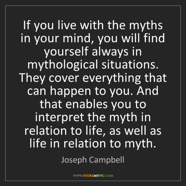 Joseph Campbell: If you live with the myths in your mind, you will find...