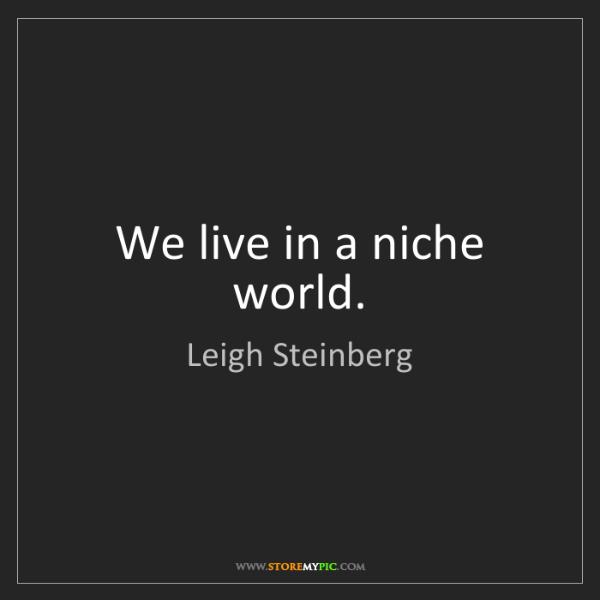 Leigh Steinberg: We live in a niche world.