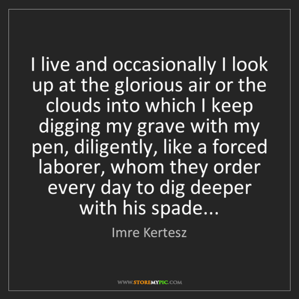 Imre Kertesz: I live and occasionally I look up at the glorious air...