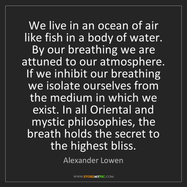 Alexander Lowen: We live in an ocean of air like fish in a body of water....