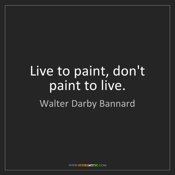 Walter Darby Bannard: Live to paint, don't paint to live.
