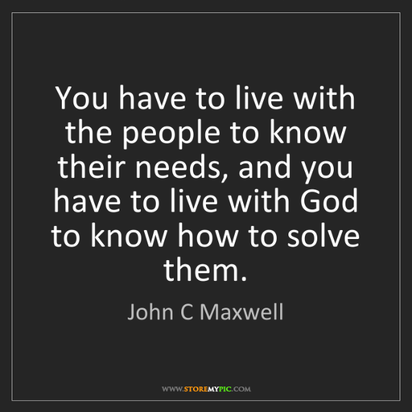 John C Maxwell: You have to live with the people to know their needs,...