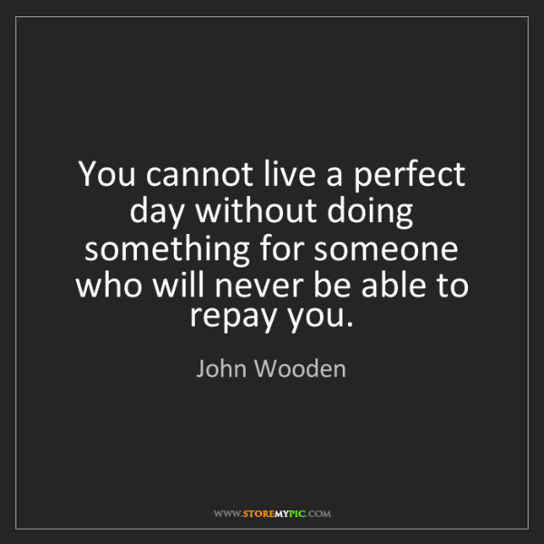 John Wooden: You cannot live a perfect day without doing something...