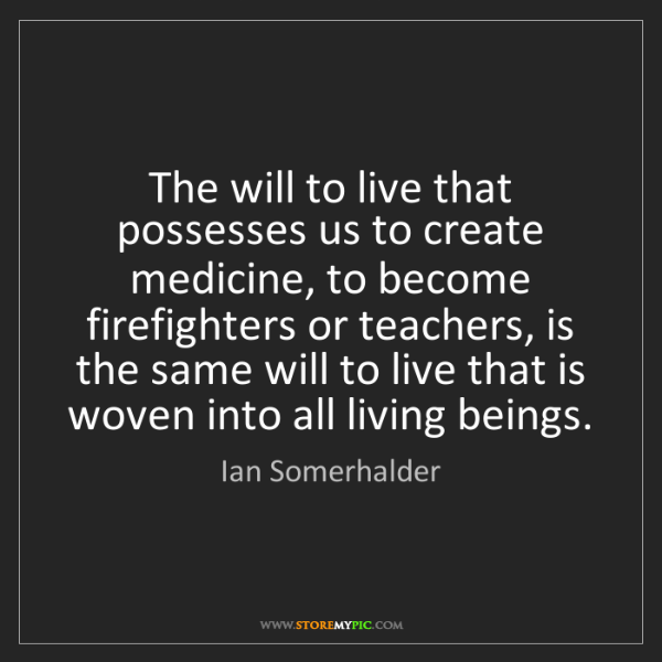 Ian Somerhalder: The will to live that possesses us to create medicine,...