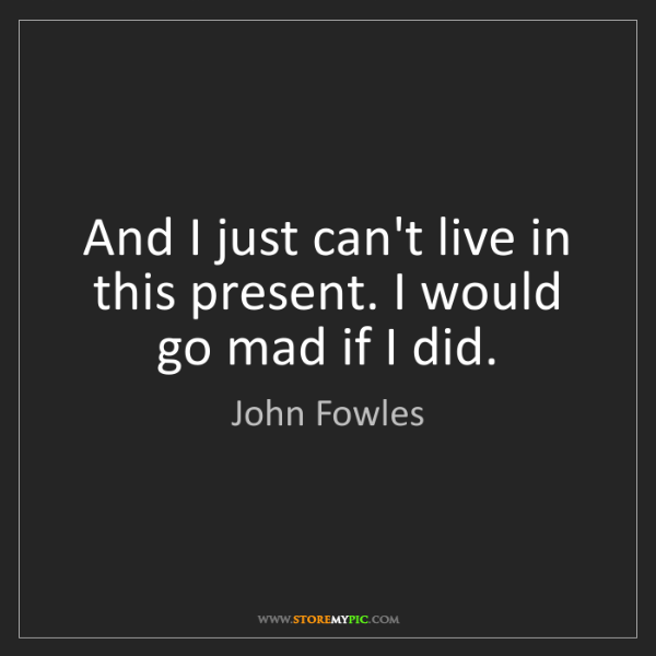 John Fowles: And I just can't live in this present. I would go mad...