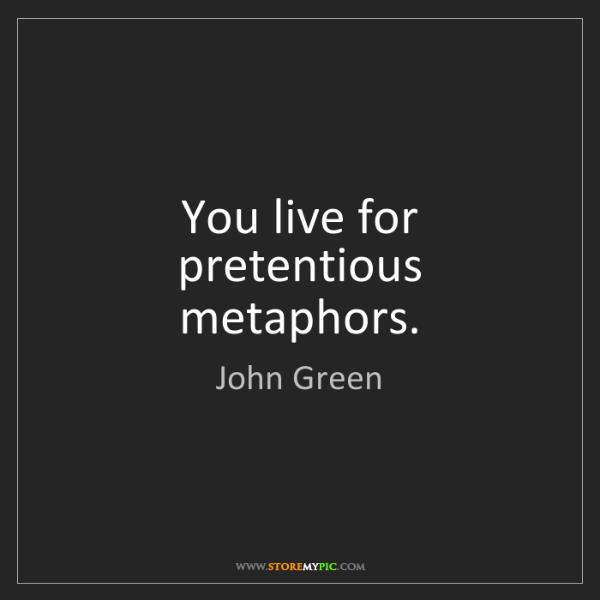 John Green: You live for pretentious metaphors.