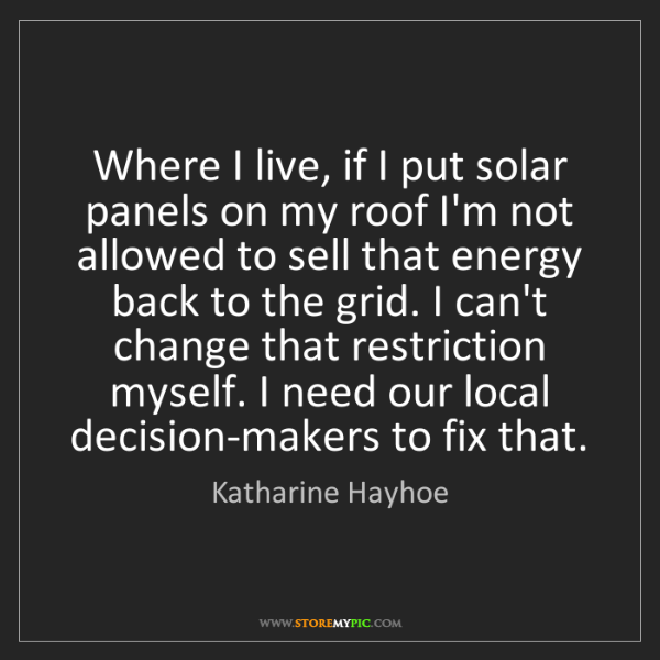 Katharine Hayhoe: Where I live, if I put solar panels on my roof I'm not...