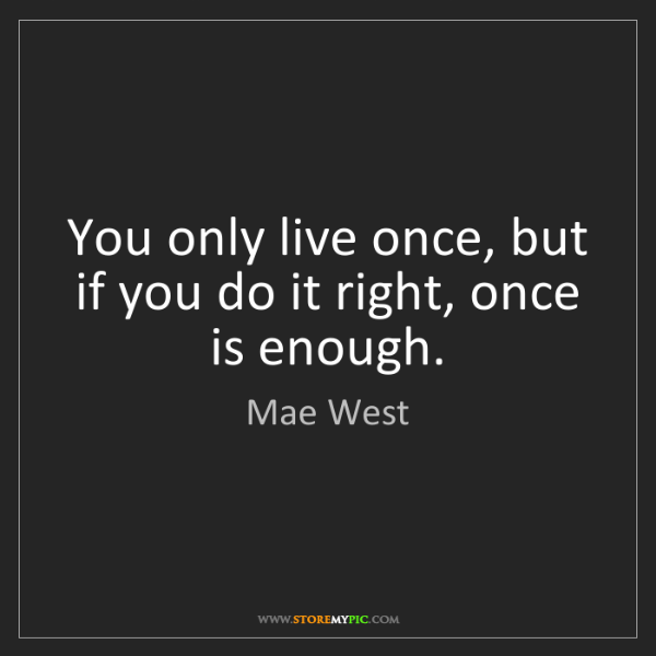 Mae West: You only live once, but if you do it right, once is enough.