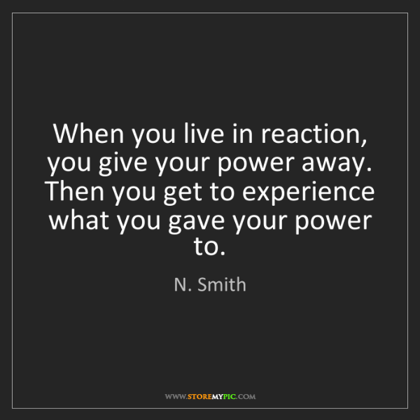 N. Smith: When you live in reaction, you give your power away....
