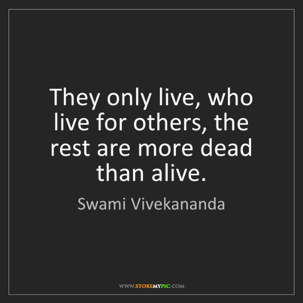 Swami Vivekananda: They only live, who live for others, the rest are more...