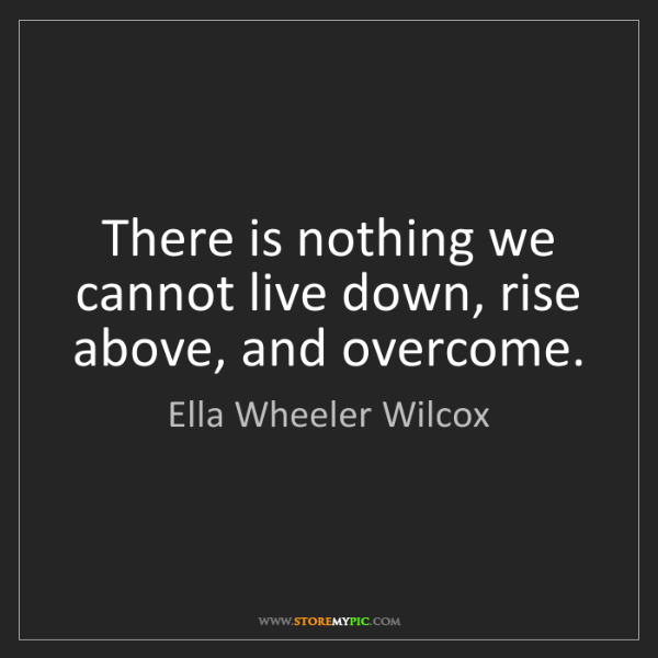 Ella Wheeler Wilcox: There is nothing we cannot live down, rise above, and...