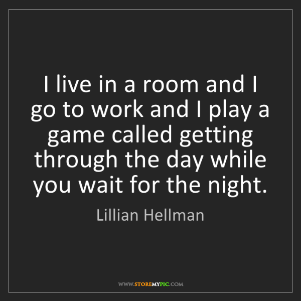 Lillian Hellman: I live in a room and I go to work and I play a game called...