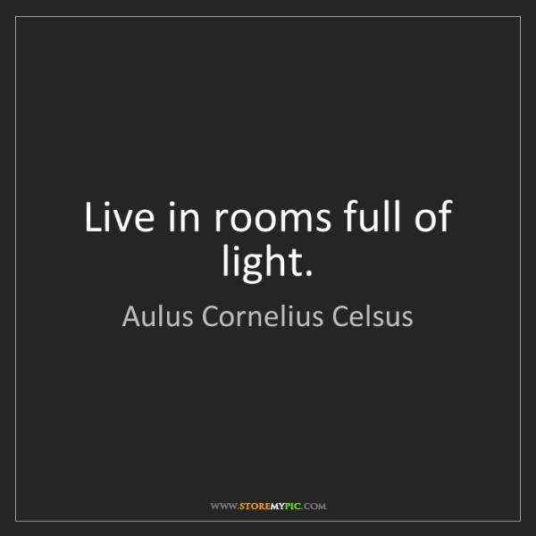 Aulus Cornelius Celsus: Live in rooms full of light.