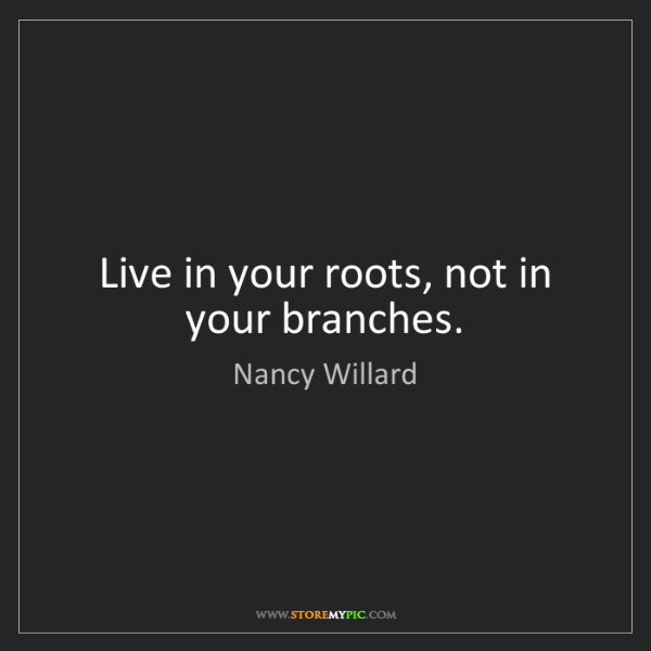Nancy Willard: Live in your roots, not in your branches.