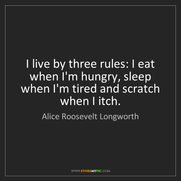 Alice Roosevelt Longworth: I live by three rules: I eat when I'm hungry, sleep when...