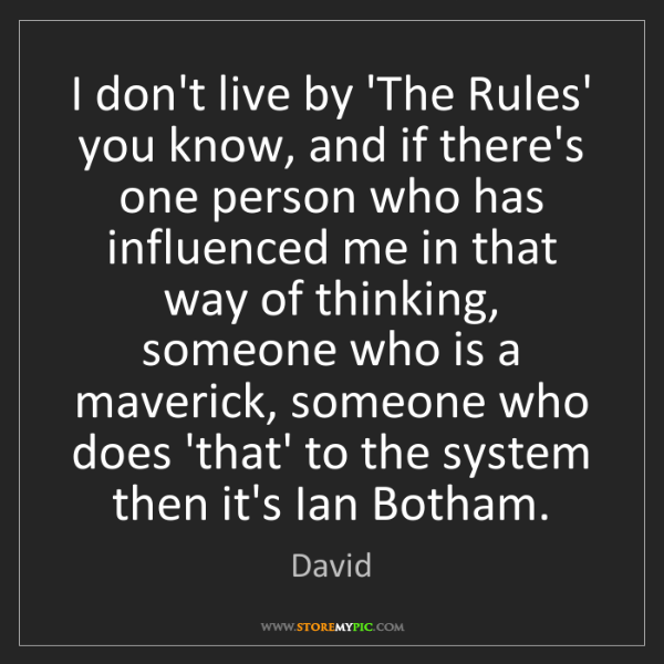 David: I don't live by 'The Rules' you know, and if there's...