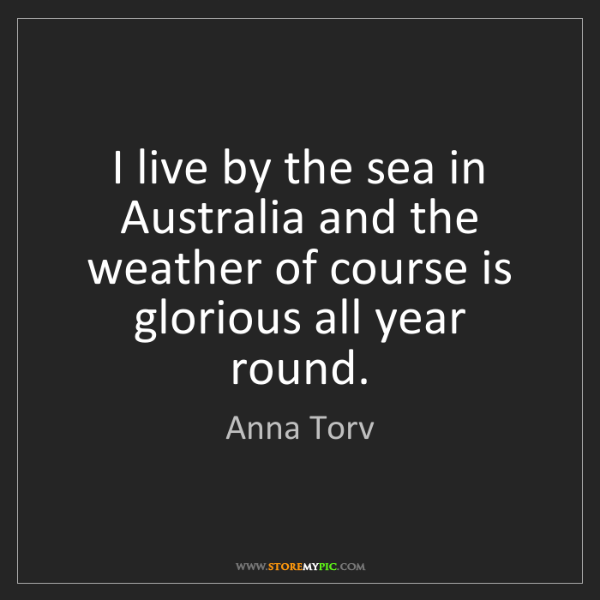 Anna Torv: I live by the sea in Australia and the weather of course...