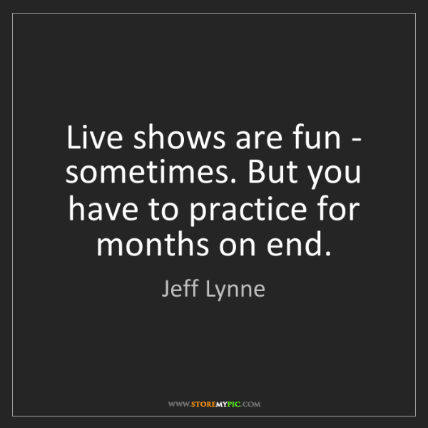 Jeff Lynne: Live shows are fun - sometimes. But you have to practice...