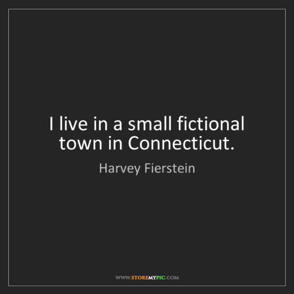 Harvey Fierstein: I live in a small fictional town in Connecticut.
