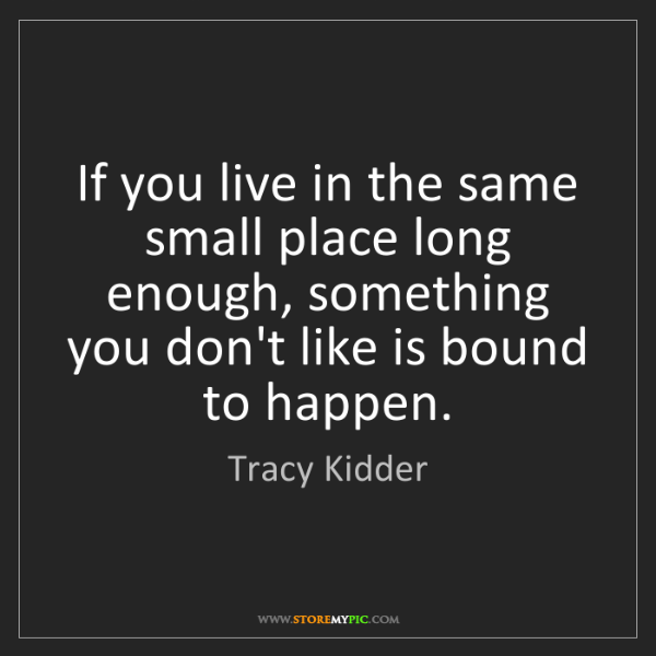 Tracy Kidder: If you live in the same small place long enough, something...
