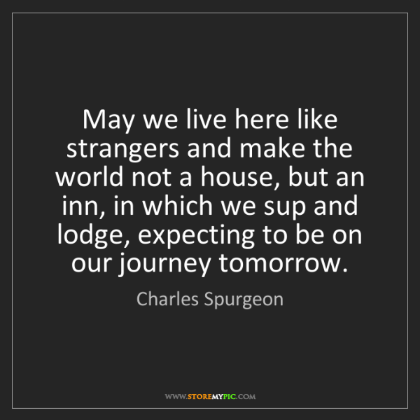 Charles Spurgeon: May we live here like strangers and make the world not...