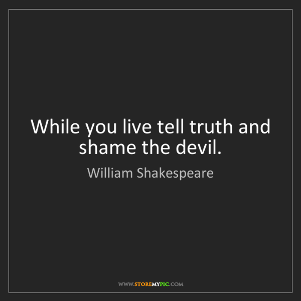 William Shakespeare: While you live tell truth and shame the devil.