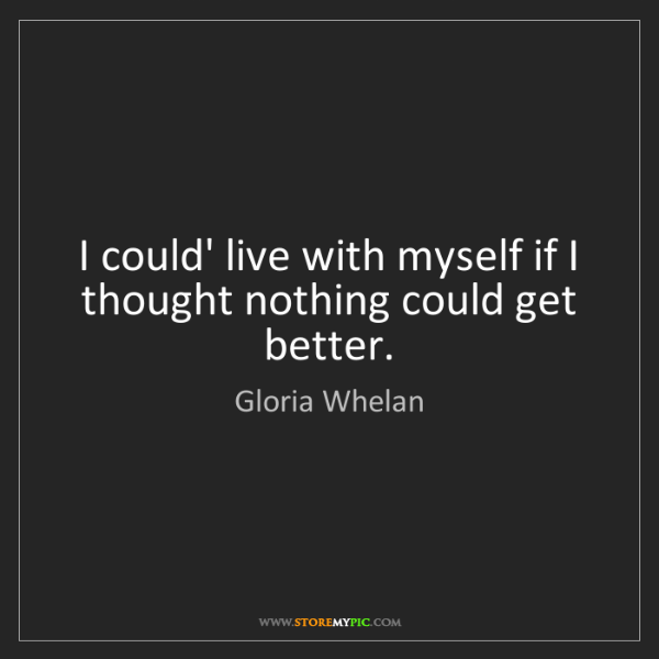 Gloria Whelan: I could' live with myself if I thought nothing could...
