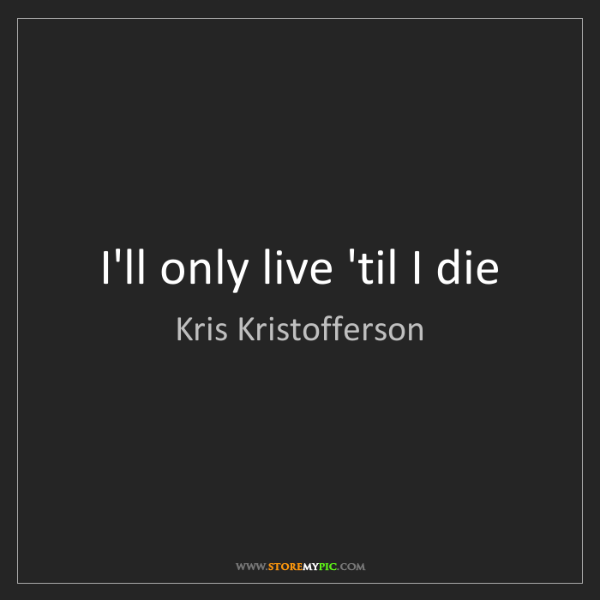 Kris Kristofferson: I'll only live 'til I die