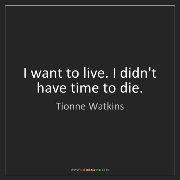 Tionne Watkins: I want to live. I didn't have time to die.