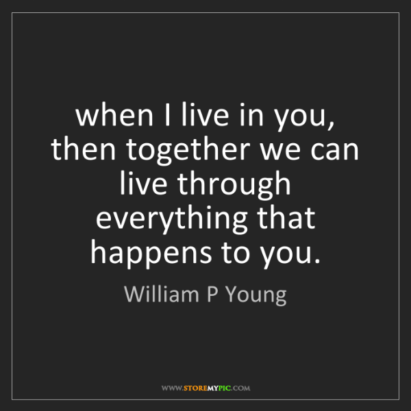 William P Young: when I live in you, then together we can live through...