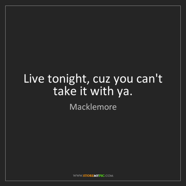 Macklemore: Live tonight, cuz you can't take it with ya.