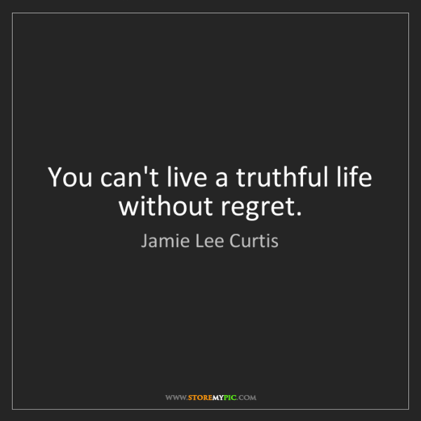 Jamie Lee Curtis: You can't live a truthful life without regret.