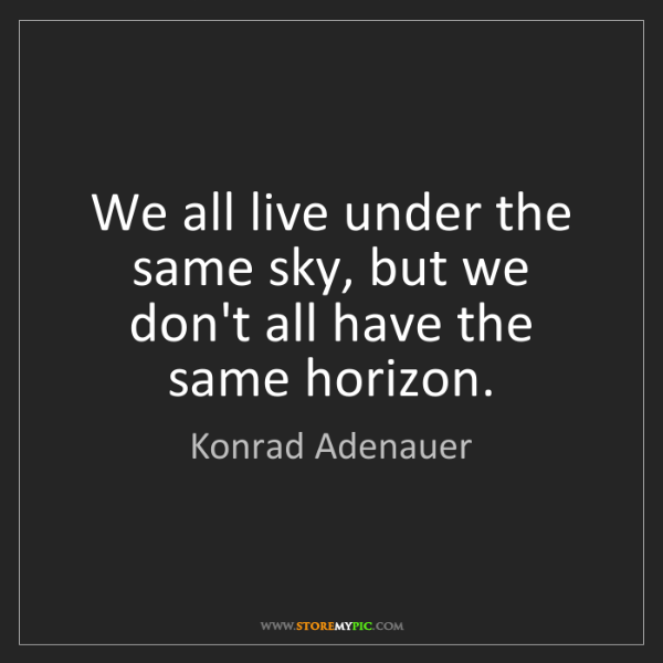 Konrad Adenauer: We all live under the same sky, but we don't all have...