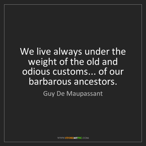 Guy De Maupassant: We live always under the weight of the old and odious...