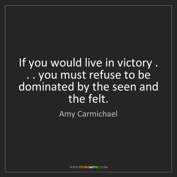 Amy Carmichael: If you would live in victory . . . you must refuse to...