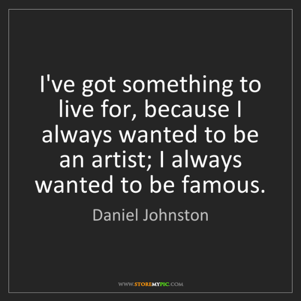 Daniel Johnston: I've got something to live for, because I always wanted...