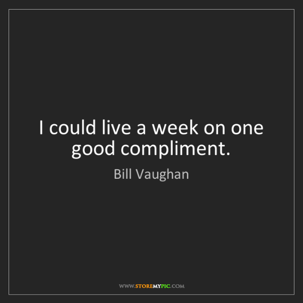 Bill Vaughan: I could live a week on one good compliment.
