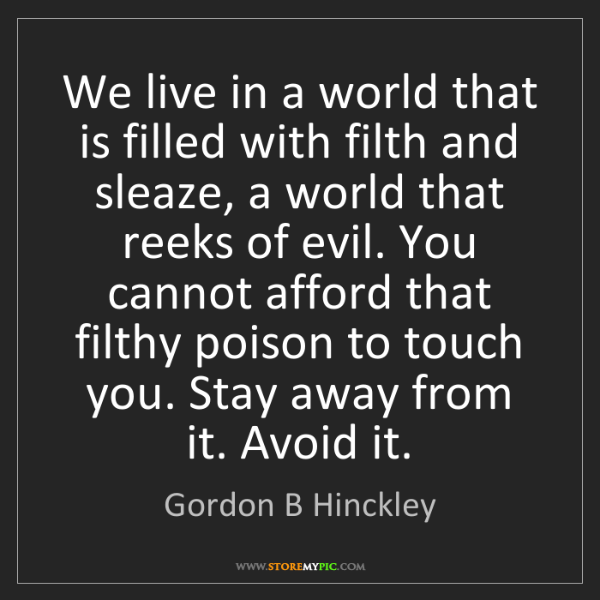 Gordon B Hinckley: We live in a world that is filled with filth and sleaze,...