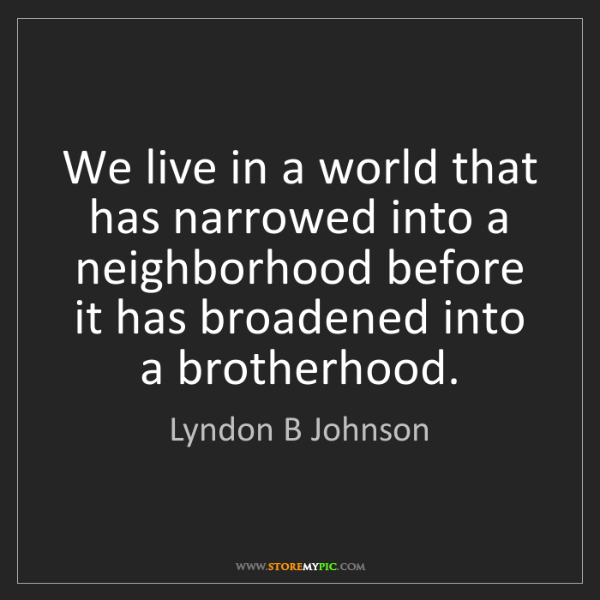 Lyndon B Johnson: We live in a world that has narrowed into a neighborhood...