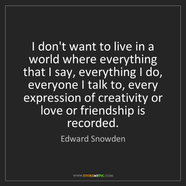 Edward Snowden: I don't want to live in a world where everything that...