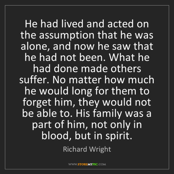 Richard Wright: He had lived and acted on the assumption that he was...