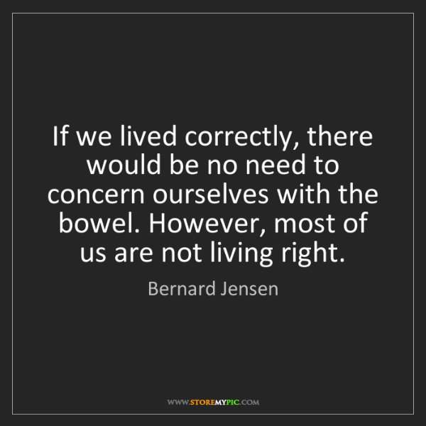 Bernard Jensen: If we lived correctly, there would be no need to concern...