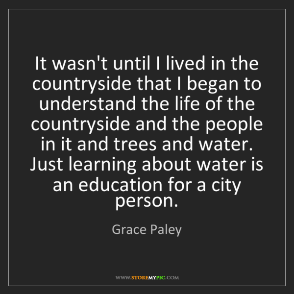 Grace Paley: It wasn't until I lived in the countryside that I began...