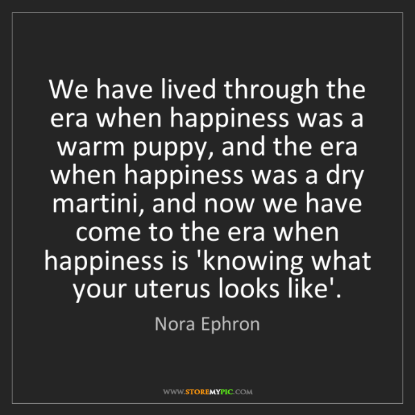 Nora Ephron: We have lived through the era when happiness was a warm...